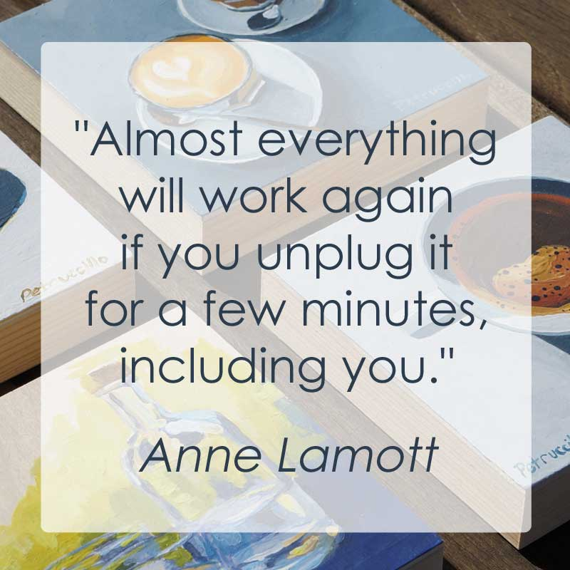 """""""Almost everything will work again if you unplug it for a few minutes, including you."""" - Anne Lamott"""